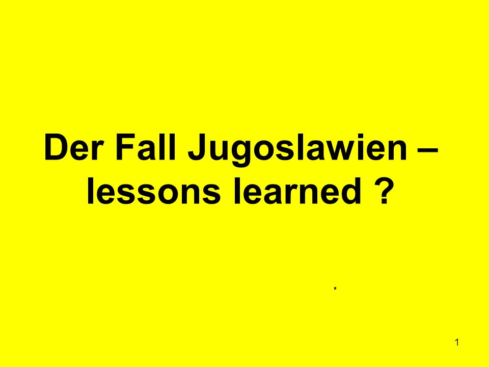1 Der Fall Jugoslawien – lessons learned ?