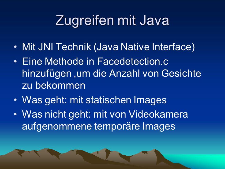 Zugreifen mit Java Mit JNI Technik (Java Native Interface) Eine Methode in Facedetection.c hinzufügen,um die Anzahl von Gesichte zu bekommen Was geht: mit statischen Images Was nicht geht: mit von Videokamera aufgenommene temporäre Images