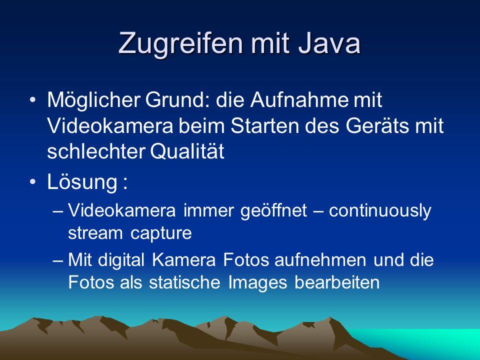 Zugreifen mit Java Möglicher Grund: die Aufnahme mit Videokamera beim Starten des Geräts mit schlechter Qualität Lösung : –Videokamera immer geöffnet – continuously stream capture –Mit digital Kamera Fotos aufnehmen und die Fotos als statische Images bearbeiten