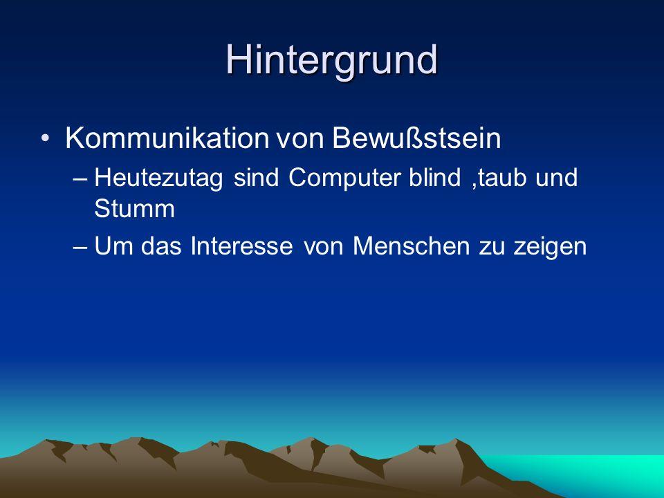 Hintergrund Kommunikation von Bewußstsein –Heutezutag sind Computer blind,taub und Stumm –Um das Interesse von Menschen zu zeigen