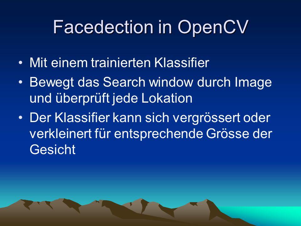 Facedection in OpenCV Mit einem trainierten Klassifier Bewegt das Search window durch Image und überprüft jede Lokation Der Klassifier kann sich vergrössert oder verkleinert für entsprechende Grösse der Gesicht