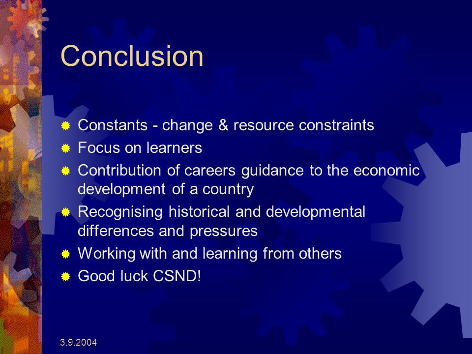 3.9.2004 Conclusion Constants - change & resource constraints Focus on learners Contribution of careers guidance to the economic development of a country Recognising historical and developmental differences and pressures Working with and learning from others Good luck CSND!