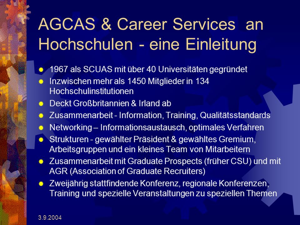 3.9.2004 AGCAS & Career Services an Hochschulen - eine Einleitung 1967 als SCUAS mit über 40 Universitäten gegründet Inzwischen mehr als 1450 Mitglieder in 134 Hochschulinstitutionen Deckt Großbritannien & Irland ab Zusammenarbeit - Information, Training, Qualitätsstandards Networking – Informationsaustausch, optimales Verfahren Strukturen - gewählter Präsident & gewähltes Gremium, Arbeitsgruppen und ein kleines Team von Mitarbeitern Zusammenarbeit mit Graduate Prospects (früher CSU) und mit AGR (Association of Graduate Recruiters) Zweijährig stattfindende Konferenz, regionale Konferenzen, Training und spezielle Veranstaltungen zu speziellen Themen