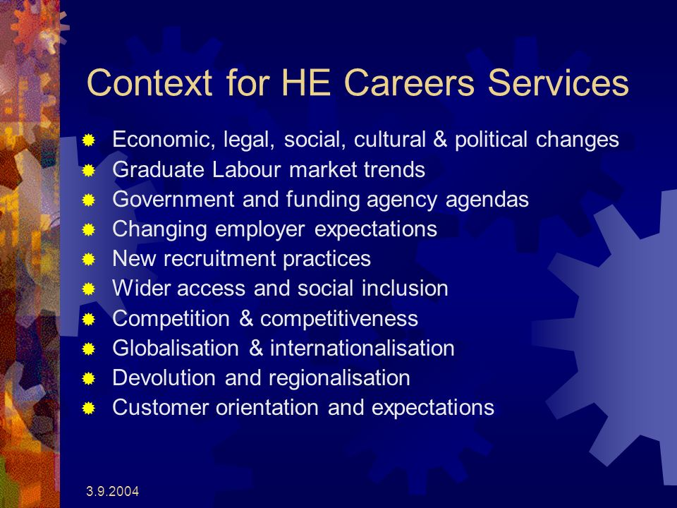 3.9.2004 Context for HE Careers Services Economic, legal, social, cultural & political changes Graduate Labour market trends Government and funding agency agendas Changing employer expectations New recruitment practices Wider access and social inclusion Competition & competitiveness Globalisation & internationalisation Devolution and regionalisation Customer orientation and expectations