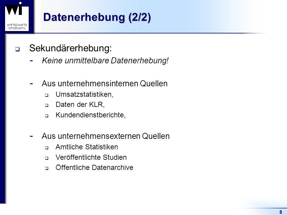 8 WIRTSCHAFTS INFORMATIK Datenerhebung (2/2) Sekundärerhebung:  Keine unmittelbare Datenerhebung!  Aus unternehmensinternen Quellen Umsatzstatistike