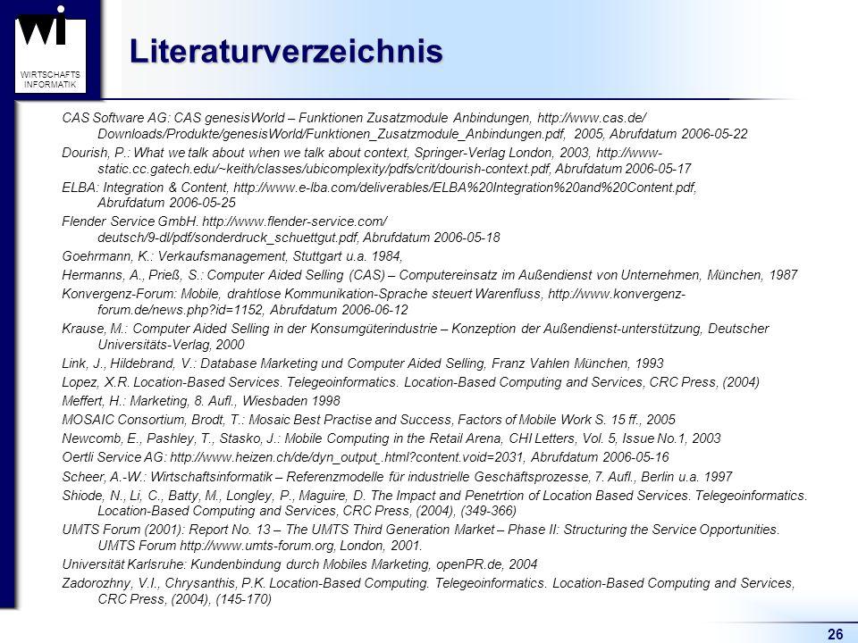 26 WIRTSCHAFTS INFORMATIKLiteraturverzeichnis CAS Software AG: CAS genesisWorld – Funktionen Zusatzmodule Anbindungen, http://www.cas.de/ Downloads/Produkte/genesisWorld/Funktionen_Zusatzmodule_Anbindungen.pdf, 2005, Abrufdatum 2006-05-22 Dourish, P.: What we talk about when we talk about context, Springer-Verlag London, 2003, http://www- static.cc.gatech.edu/~keith/classes/ubicomplexity/pdfs/crit/dourish-context.pdf, Abrufdatum 2006-05-17 ELBA: Integration & Content, http://www.e-lba.com/deliverables/ELBA%20Integration%20and%20Content.pdf, Abrufdatum 2006-05-25 Flender Service GmbH.