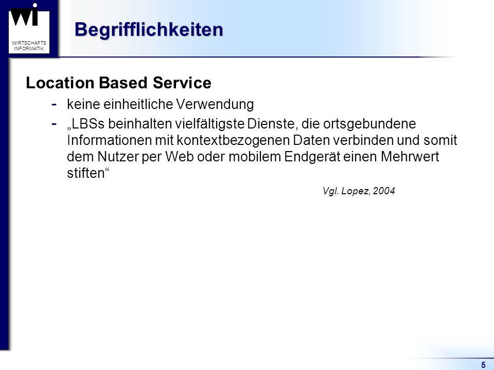 5 WIRTSCHAFTS INFORMATIKBegrifflichkeiten Location Based Service  keine einheitliche Verwendung  LBSs beinhalten vielfältigste Dienste, die ortsgebundene Informationen mit kontextbezogenen Daten verbinden und somit dem Nutzer per Web oder mobilem Endgerät einen Mehrwert stiften Vgl.