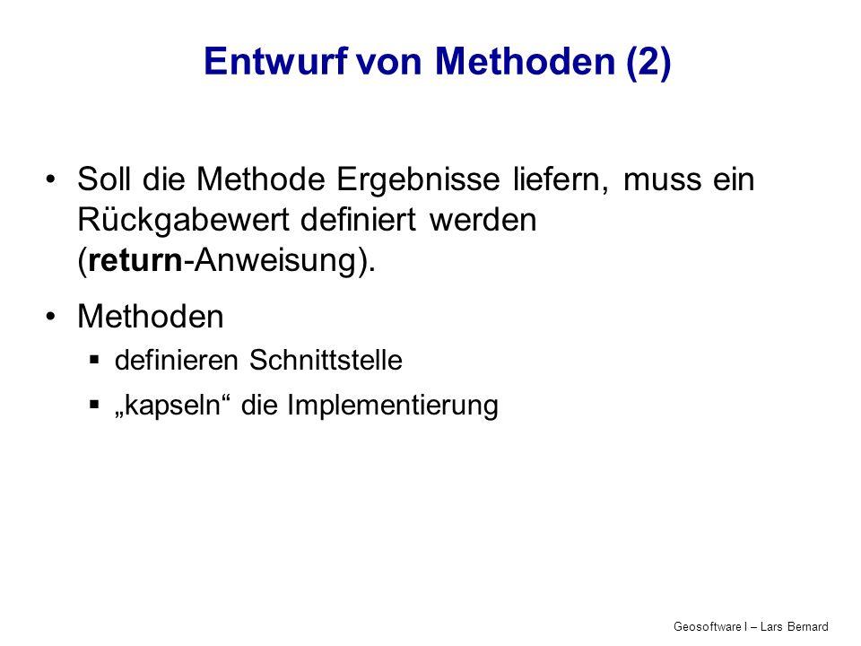 Geosoftware I – Lars Bernard Entwurf von Methoden (2) Soll die Methode Ergebnisse liefern, muss ein Rückgabewert definiert werden (return-Anweisung).