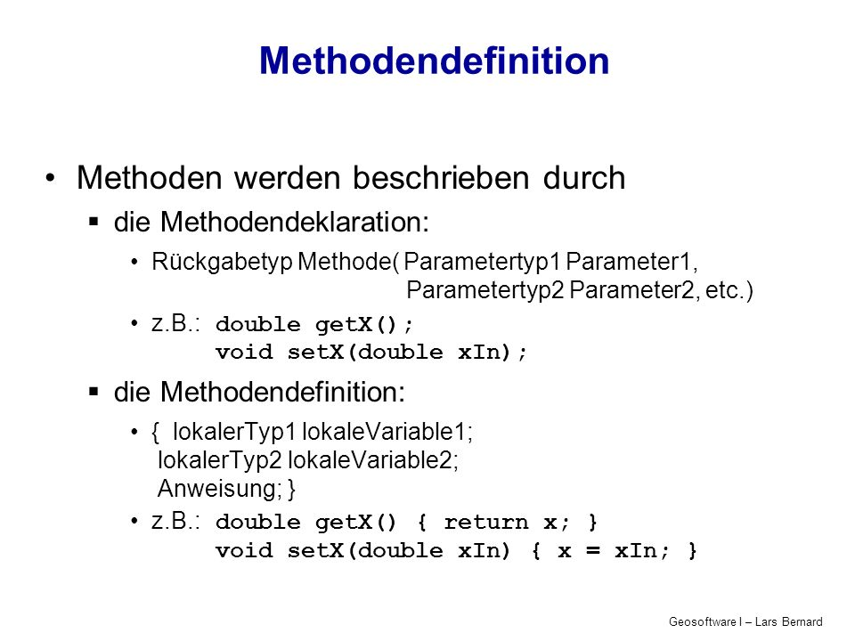 Geosoftware I – Lars Bernard Methodendefinition Methoden werden beschrieben durch die Methodendeklaration: Rückgabetyp Methode( Parametertyp1 Parameter1, Parametertyp2 Parameter2, etc.) z.B.:double getX(); void setX(double xIn); die Methodendefinition: { lokalerTyp1 lokaleVariable1; lokalerTyp2 lokaleVariable2; Anweisung; } z.B.:double getX() { return x; } void setX(double xIn) { x = xIn; }