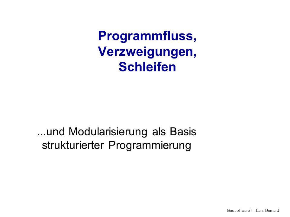 Geosoftware I – Lars Bernard Programmfluss, Verzweigungen, Schleifen...und Modularisierung als Basis strukturierter Programmierung