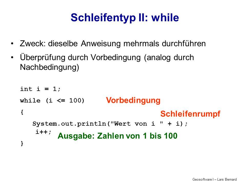 Geosoftware I – Lars Bernard Schleifentyp II: while Zweck: dieselbe Anweisung mehrmals durchführen Überprüfung durch Vorbedingung (analog durch Nachbedingung) int i = 1; while (i <= 100) { System.out.println( Wert von i + i); i++; } Ausgabe: Zahlen von 1 bis 100 Schleifenrumpf Vorbedingung