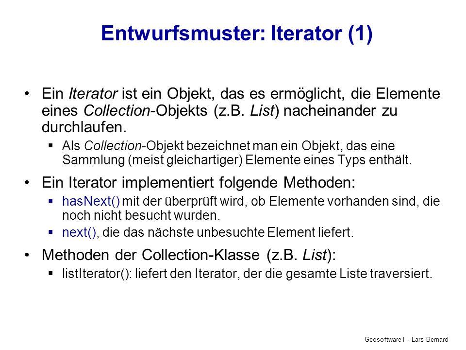 Geosoftware I – Lars Bernard Entwurfsmuster: Iterator (1) Ein Iterator ist ein Objekt, das es ermöglicht, die Elemente eines Collection-Objekts (z.B.