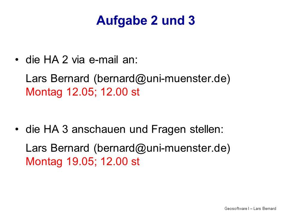 Geosoftware I – Lars Bernard Aufgabe 2 und 3 die HA 2 via e-mail an: Lars Bernard (bernard@uni-muenster.de) Montag 12.05; 12.00 st die HA 3 anschauen und Fragen stellen: Lars Bernard (bernard@uni-muenster.de) Montag 19.05; 12.00 st
