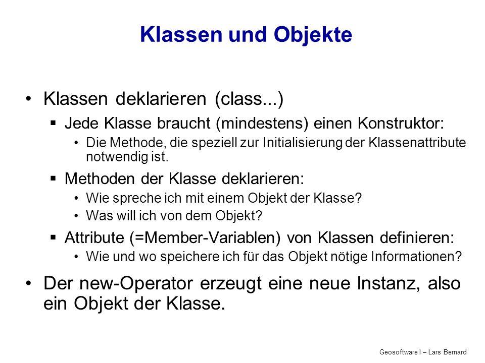 Geosoftware I – Lars Bernard Beispiel Number class Number { int number_; Number(int numberIn) { number_ = numberIn; } int getNumber() { return number_; } Attribute Konstruktor Methoden