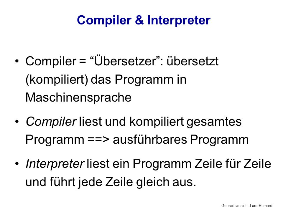 Geosoftware I – Lars Bernard Compiler & Interpreter Compiler = Übersetzer: übersetzt (kompiliert) das Programm in Maschinensprache Compiler liest und