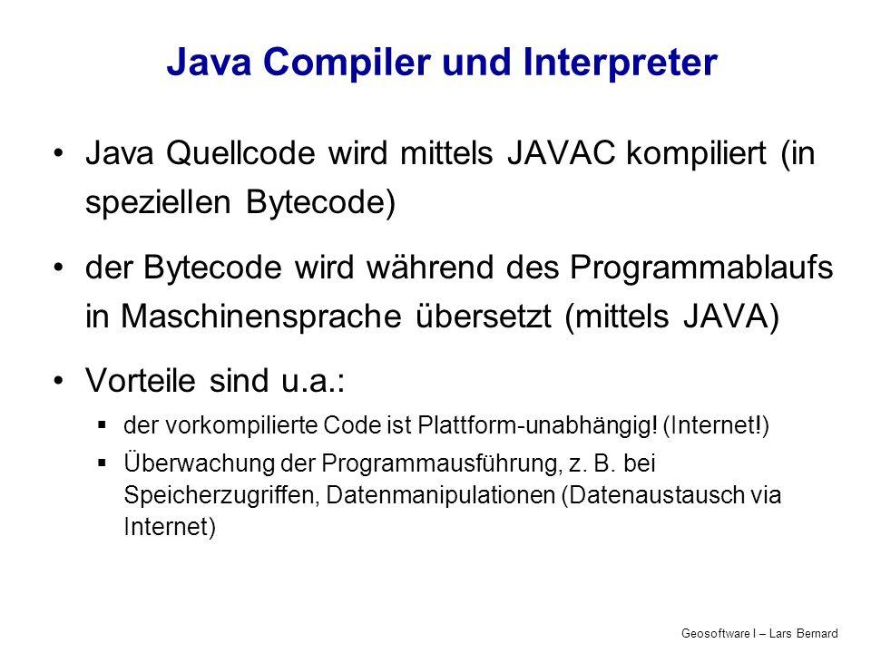 Geosoftware I – Lars Bernard Java Compiler und Interpreter Java Quellcode wird mittels JAVAC kompiliert (in speziellen Bytecode) der Bytecode wird wäh