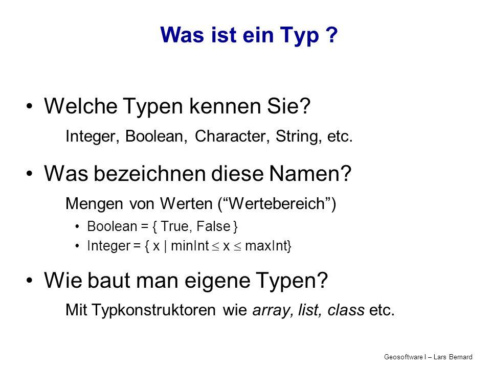 Geosoftware I – Lars Bernard Was ist ein Typ ? Welche Typen kennen Sie? Integer, Boolean, Character, String, etc. Was bezeichnen diese Namen? Mengen v