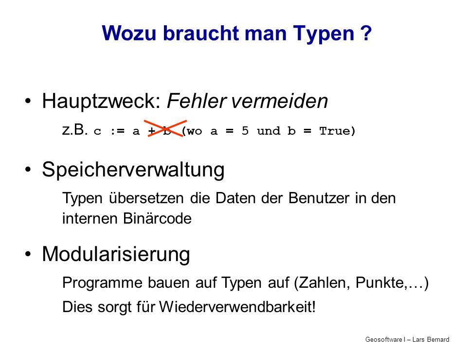 Geosoftware I – Lars Bernard Wozu braucht man Typen ? Hauptzweck: Fehler vermeiden z.B. c := a + b (wo a = 5 und b = True) Speicherverwaltung Typen üb