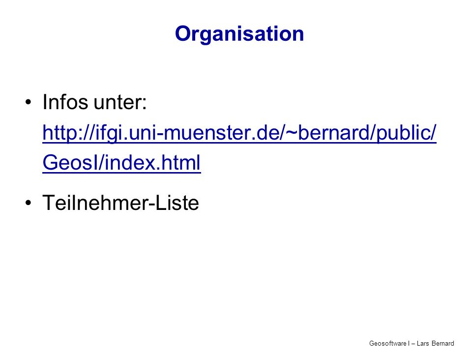 Geosoftware I – Lars Bernard Organisation Infos unter: http://ifgi.uni-muenster.de/~bernard/public/ GeosI/index.html Teilnehmer-Liste