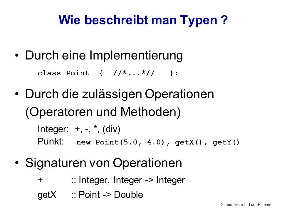 Geosoftware I – Lars Bernard Wie beschreibt man Typen ? Durch eine Implementierung class Point { //*...*// }; Durch die zulässigen Operationen (Operat