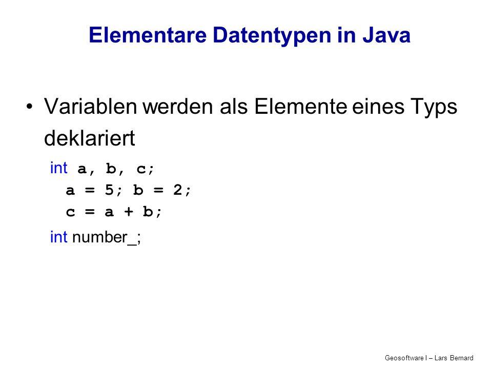 Geosoftware I – Lars Bernard Elementare Datentypen in Java Variablen werden als Elemente eines Typs deklariert int a, b, c; a = 5; b = 2; c = a + b; i