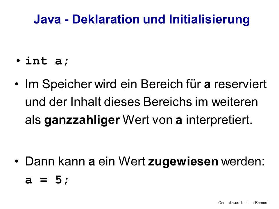 Geosoftware I – Lars Bernard Java - Deklaration und Initialisierung int a; Im Speicher wird ein Bereich für a reserviert und der Inhalt dieses Bereich