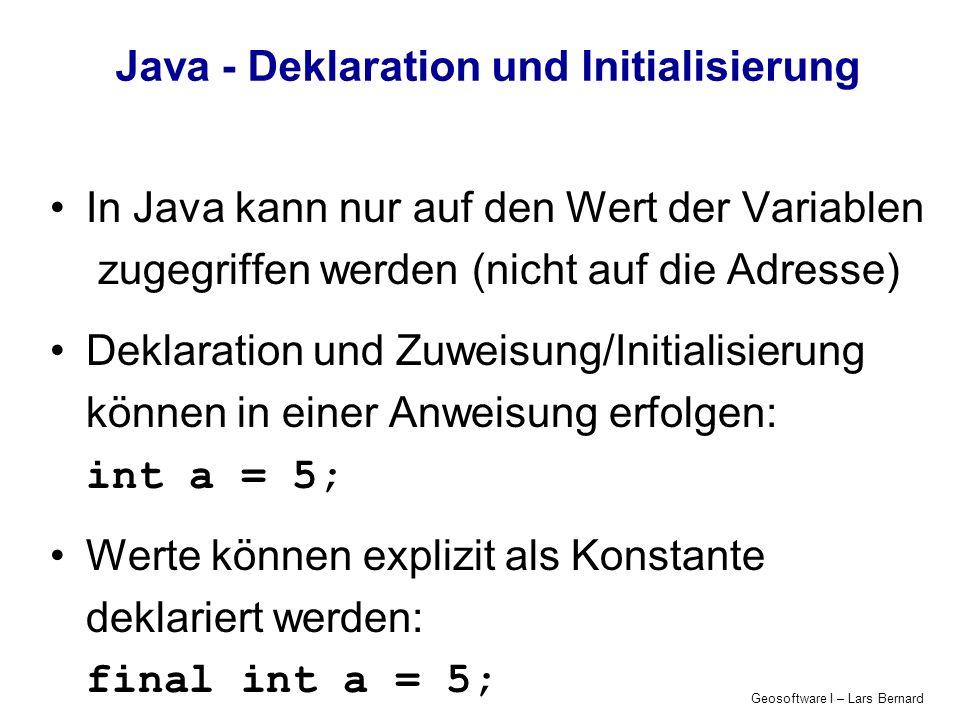 Geosoftware I – Lars Bernard Java - Deklaration und Initialisierung In Java kann nur auf den Wert der Variablen zugegriffen werden (nicht auf die Adre
