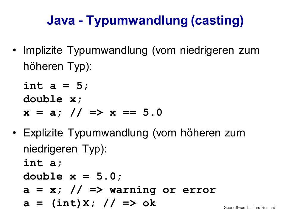Geosoftware I – Lars Bernard Java - Typumwandlung (casting) Implizite Typumwandlung (vom niedrigeren zum höheren Typ): int a = 5; double x; x = a; //