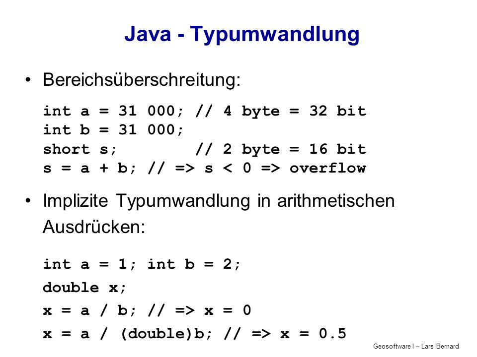 Geosoftware I – Lars Bernard Java - Typumwandlung Bereichsüberschreitung: int a = 31 000; // 4 byte = 32 bit int b = 31 000; short s; // 2 byte = 16 b