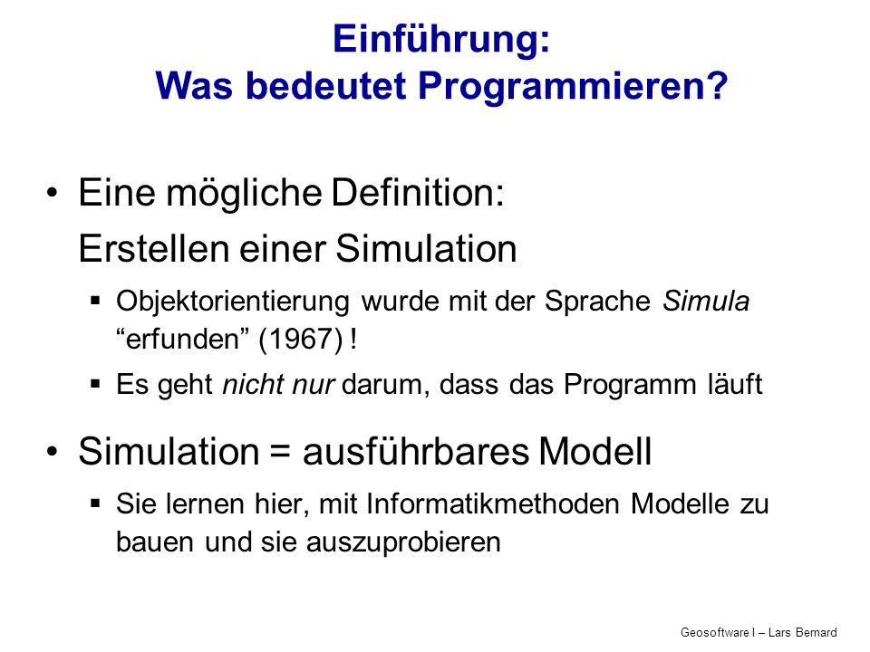 Geosoftware I – Lars Bernard Einführung: Was bedeutet Programmieren? Eine mögliche Definition: Erstellen einer Simulation Objektorientierung wurde mit