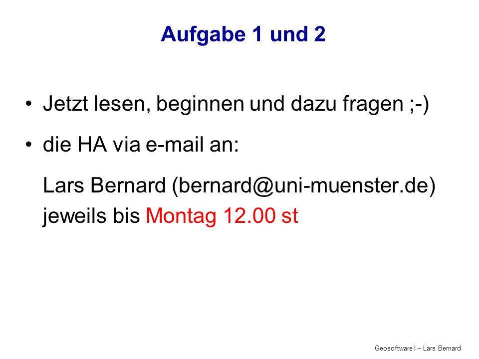 Geosoftware I – Lars Bernard Aufgabe 1 und 2 Jetzt lesen, beginnen und dazu fragen ;-) die HA via e-mail an: Lars Bernard (bernard@uni-muenster.de) je