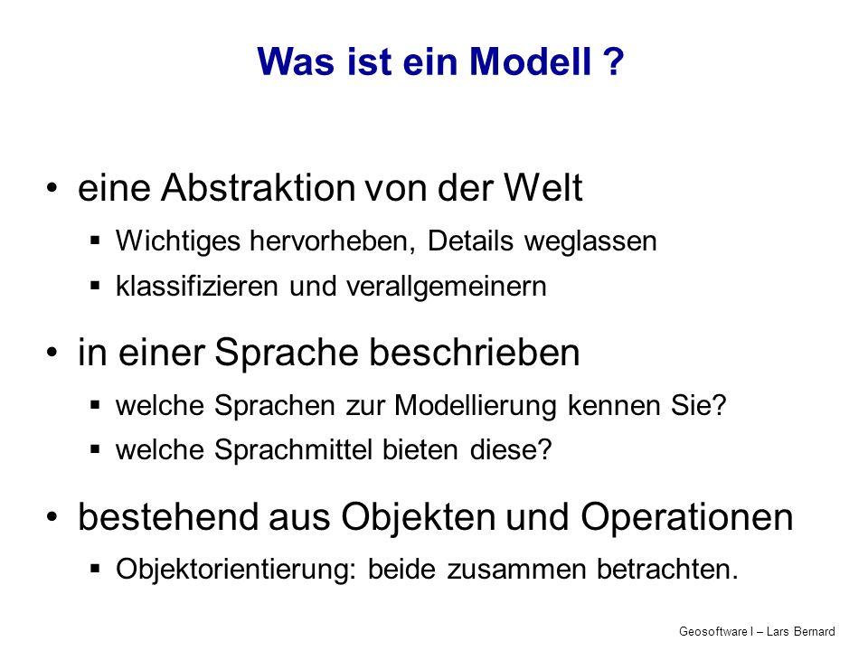 Geosoftware I – Lars Bernard Was ist ein Modell ? eine Abstraktion von der Welt Wichtiges hervorheben, Details weglassen klassifizieren und verallgeme