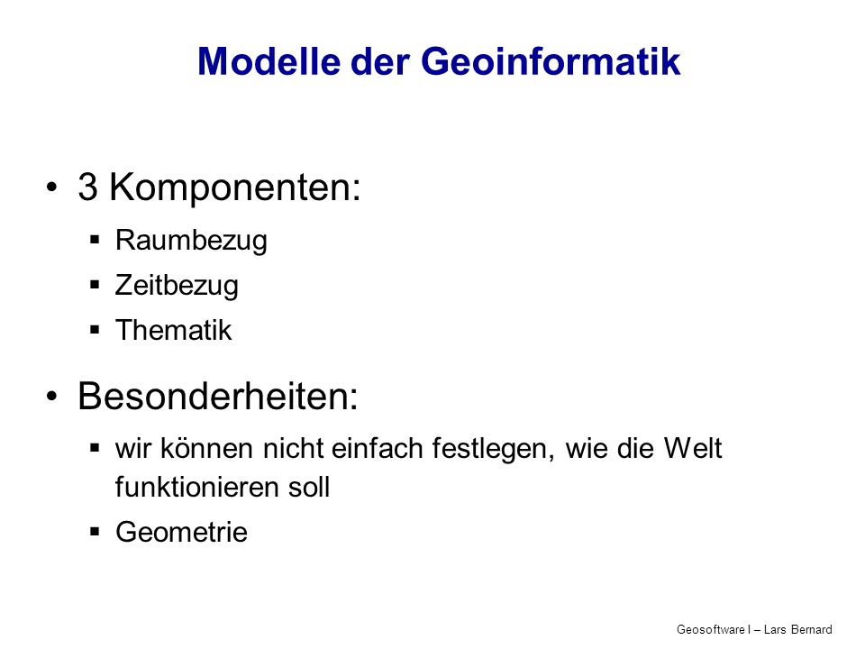 Geosoftware I – Lars Bernard Modelle der Geoinformatik 3 Komponenten: Raumbezug Zeitbezug Thematik Besonderheiten: wir können nicht einfach festlegen,