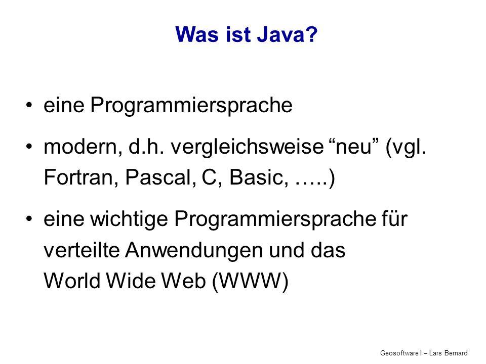 Geosoftware I – Lars Bernard Was ist Java? eine Programmiersprache modern, d.h. vergleichsweise neu (vgl. Fortran, Pascal, C, Basic, …..) eine wichtig
