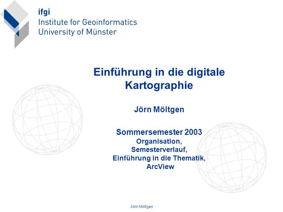 Jörn Möltgen Einführung in die digitale Kartographie Jörn Möltgen Sommersemester 2003 Organisation, Semesterverlauf, Einführung in die Thematik, ArcVi