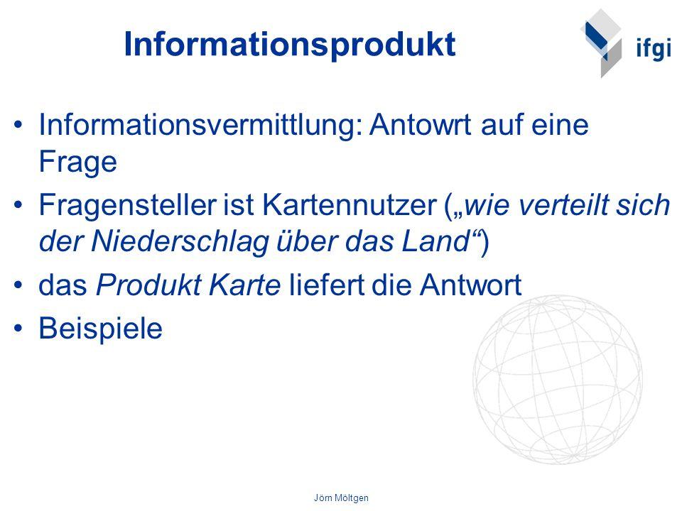 Jörn Möltgen Informationsprodukt Informationsvermittlung: Antowrt auf eine Frage Fragensteller ist Kartennutzer (wie verteilt sich der Niederschlag üb