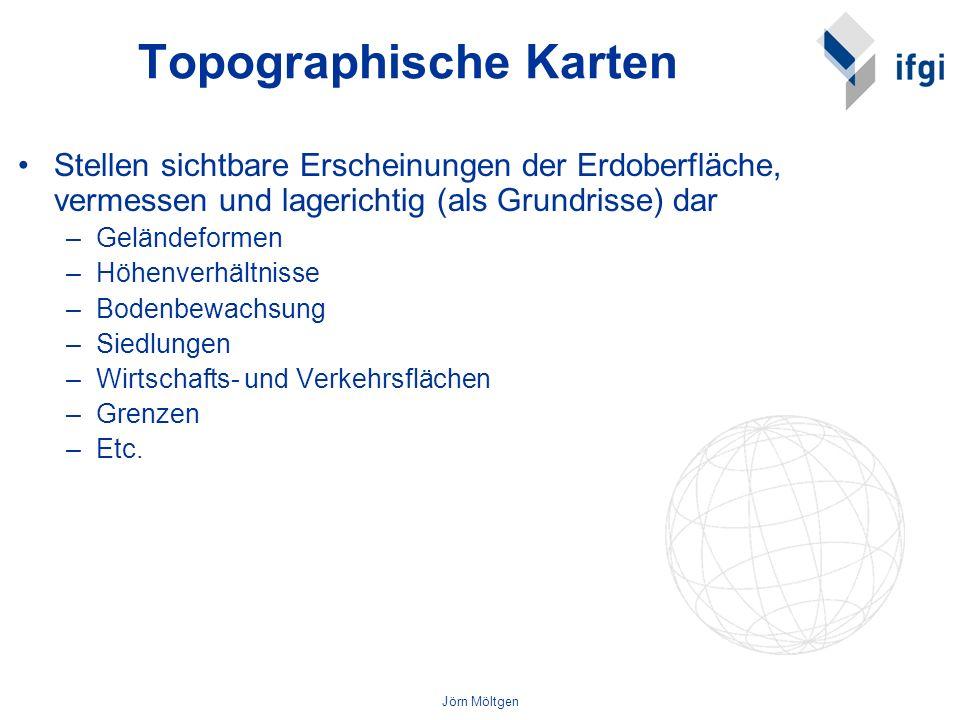 Jörn Möltgen Topographische Karten Stellen sichtbare Erscheinungen der Erdoberfläche, vermessen und lagerichtig (als Grundrisse) dar –Geländeformen –H