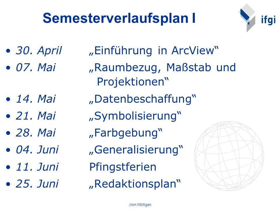 Jörn Möltgen Semesterverlaufsplan I 30. April Einführung in ArcView 07. Mai Raumbezug, Maßstab und Projektionen 14. Mai Datenbeschaffung 21. Mai Symbo