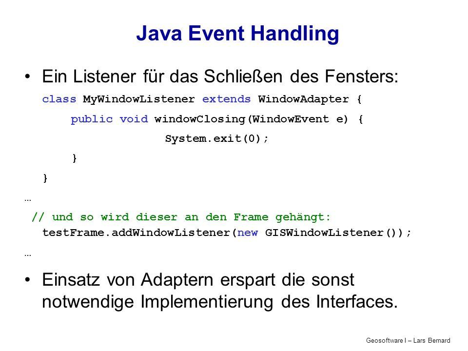 Geosoftware I – Lars Bernard Java Event Handling Ein Listener für das Schließen des Fensters: class MyWindowListener extends WindowAdapter { public void windowClosing(WindowEvent e) { System.exit(0); } … // und so wird dieser an den Frame gehängt: testFrame.addWindowListener(new GISWindowListener()); … Einsatz von Adaptern erspart die sonst notwendige Implementierung des Interfaces.