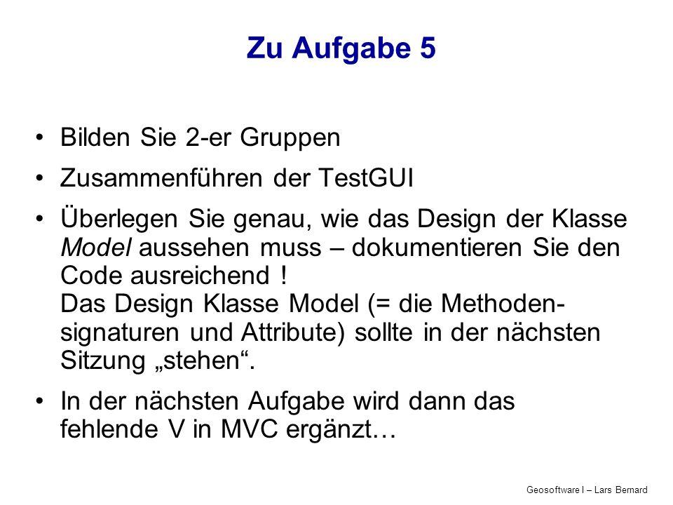 Geosoftware I – Lars Bernard Zu Aufgabe 5 Bilden Sie 2-er Gruppen Zusammenführen der TestGUI Überlegen Sie genau, wie das Design der Klasse Model aussehen muss – dokumentieren Sie den Code ausreichend .