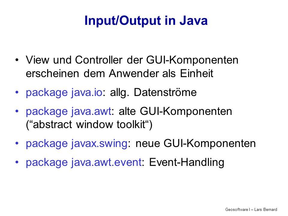 Geosoftware I – Lars Bernard GUI-Konzepte in Java Container (Frame, Panel, Window): nehmen alle Komponenten auf sind selbst Komponenten, können also verschachtelt werden sind für Darstellung der Components zuständig Components : Steuerelemente (Buttons, Menus & MenuItems) Editierbare Informationen (TextFields, TextAreas) Nicht-editierbare Informationen (Lists, CheckBoxes, Choices) Zeichenflächen (Canvas) LayoutManager (FlowLayout, GridLayout,...): werden Containern zugewiesen sind für die Anordnung der Components zuständig EventHandling-Klassen (Listener, Events): Interaktion des AWT-Threads mit dem restlichen Programm