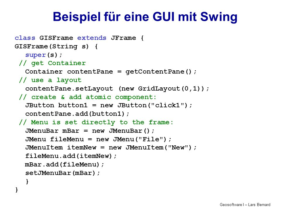 Geosoftware I – Lars Bernard Beispiel für eine GUI mit Swing class GISFrame extends JFrame { GISFrame(String s) { super(s); // get Container Container contentPane = getContentPane(); // use a layout contentPane.setLayout (new GridLayout(0,1)); // create & add atomic component: JButton button1 = new JButton( click1 ); contentPane.add(button1); // Menu is set directly to the frame: JMenuBar mBar = new JMenuBar(); JMenu fileMenu = new JMenu( File ); JMenuItem itemNew = new JMenuItem( New ); fileMenu.add(itemNew); mBar.add(fileMenu); setJMenuBar(mBar); }