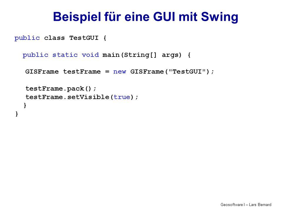 Geosoftware I – Lars Bernard Beispiel für eine GUI mit Swing public class TestGUI { public static void main(String[] args) { GISFrame testFrame = new GISFrame( TestGUI ); testFrame.pack(); testFrame.setVisible(true); }