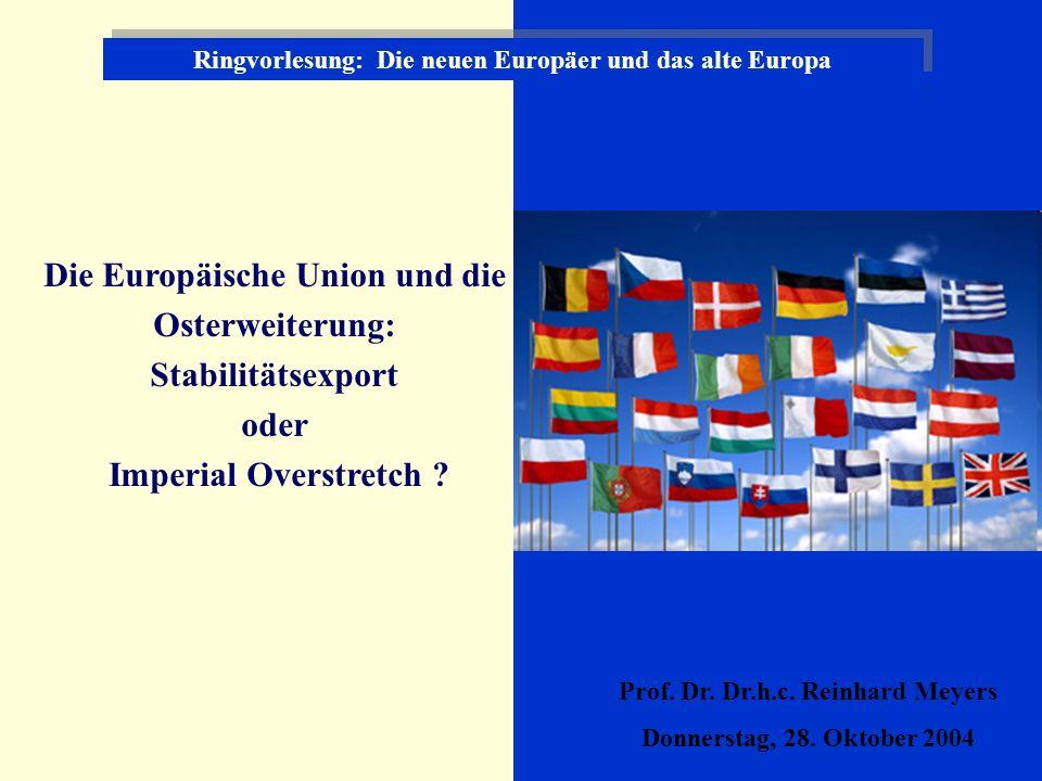 Ringvorlesung: Die neuen Europäer und das alte Europa Die Europäische Union und die Osterweiterung: Stabilitätsexport oder Imperial Overstretch .
