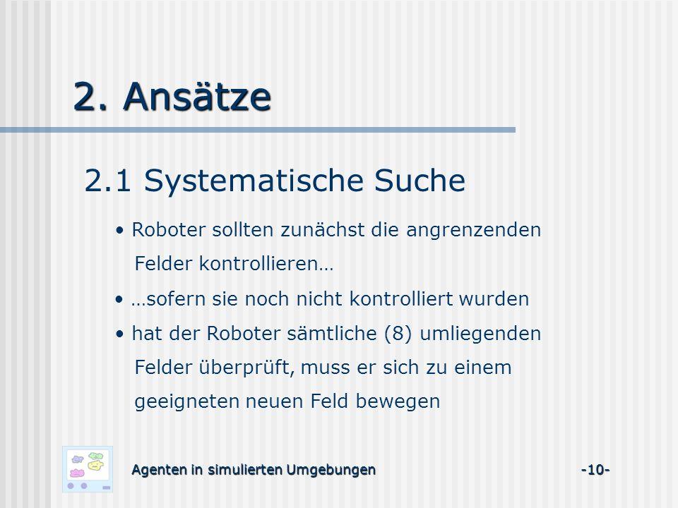 2. Ansätze 2.1 Systematische Suche Agenten in simulierten Umgebungen -10- Roboter sollten zunächst die angrenzenden Felder kontrollieren… …sofern sie