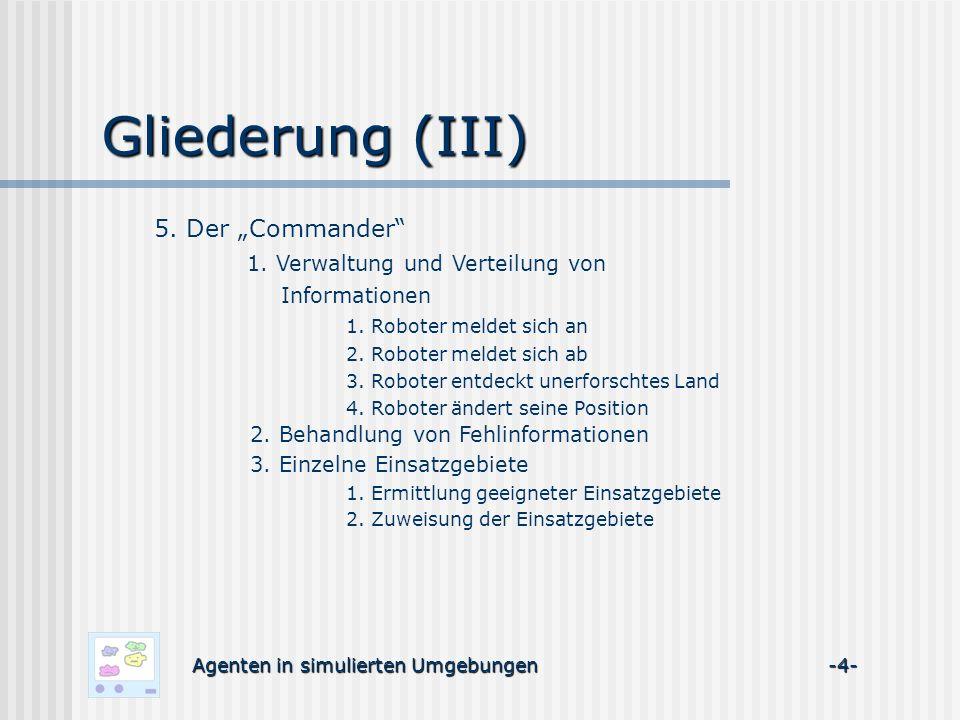 Gliederung (III) Agenten in simulierten Umgebungen -4- 5. Der Commander 1. Verwaltung und Verteilung von Informationen 1. Roboter meldet sich an 2. Ro