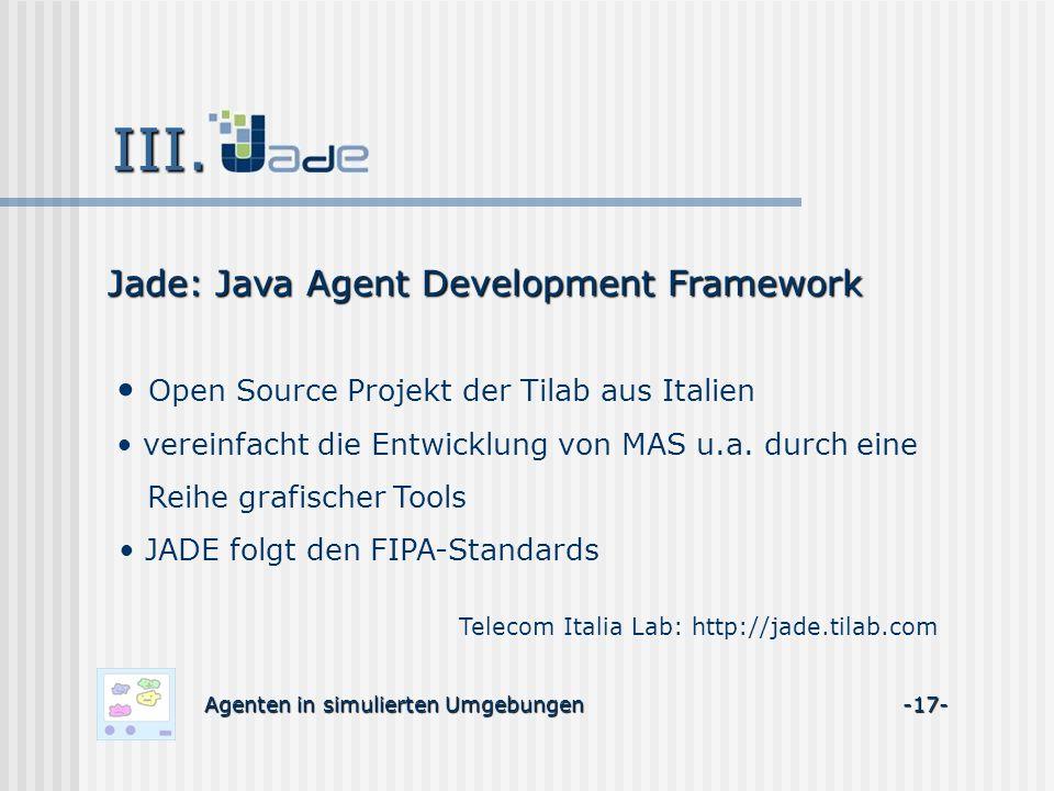 Agenten in simulierten Umgebungen -17- Jade: Java Agent Development Framework Open Source Projekt der Tilab aus Italien vereinfacht die Entwicklung vo