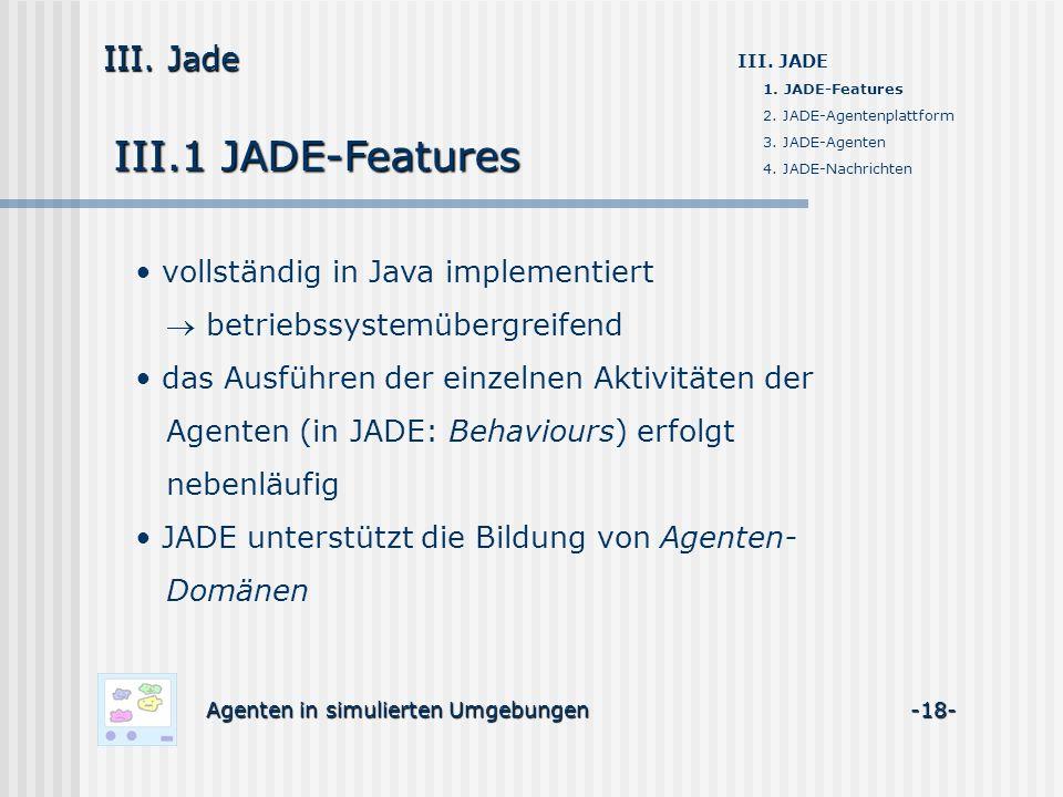 III.1 JADE-Features Agenten in simulierten Umgebungen -18- III. Jade III. JADE 1. JADE-Features 2. JADE-Agentenplattform 3. JADE-Agenten 4. JADE-Nachr