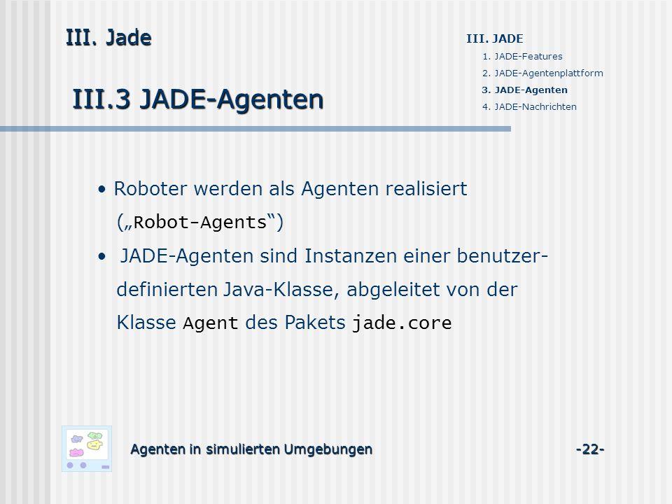 III.3 JADE-Agenten Agenten in simulierten Umgebungen -22- III. Jade III. JADE 1. JADE-Features 2. JADE-Agentenplattform 3. JADE-Agenten 4. JADE-Nachri