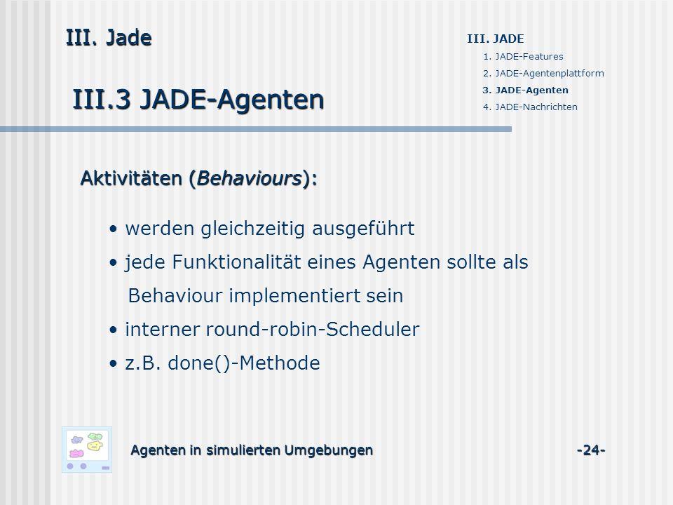 III.3 JADE-Agenten Agenten in simulierten Umgebungen -24- III. Jade III. JADE 1. JADE-Features 2. JADE-Agentenplattform 3. JADE-Agenten 4. JADE-Nachri